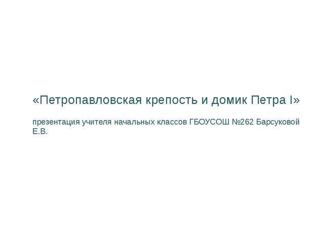 «Петропавловская крепость и домик Петра I» презентация учителя начальных клас...