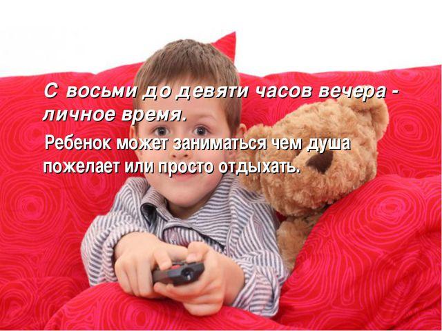 С восьми до девяти часов вечера - личное время. Ребенок может заниматься чем...