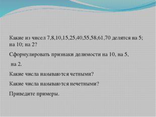Какие из чисел 7,8,10,15,25,40,55,58,61,70 делятся на 5; на 10; на 2? Сформу