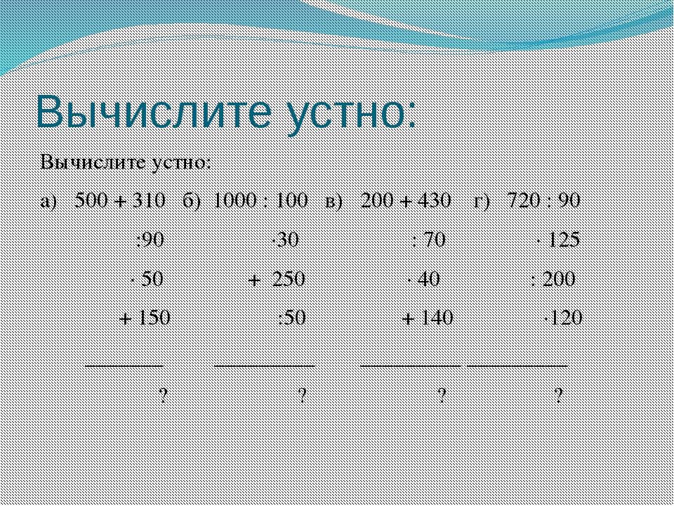 Вычислите устно: Вычислите устно: а) 500 + 310 б) 1000 : 100 в) 200 + 430 г)...
