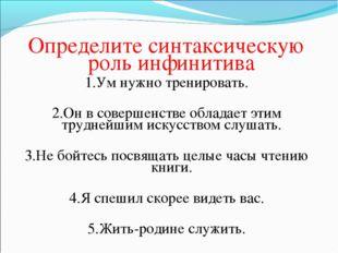 Определите синтаксическую роль инфинитива 1.Ум нужно тренировать. 2.Он в сове