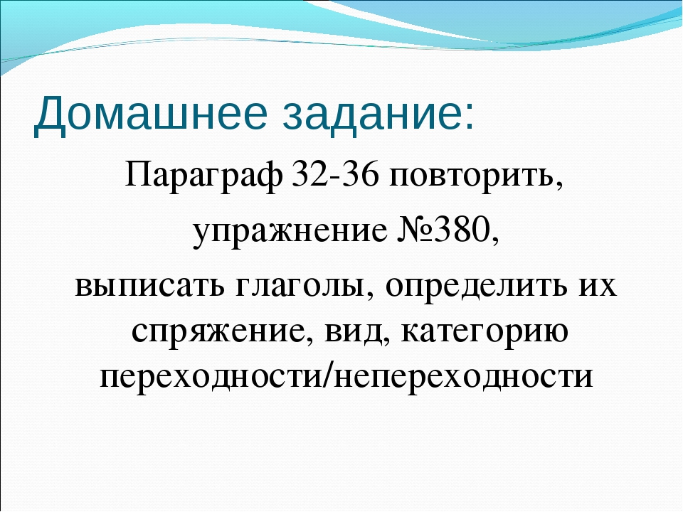 Домашнее задание: Параграф 32-36 повторить, упражнение №380, выписать глаголы...