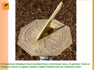 В Вавилоне впервые были изобретены солнечные часы. В долине Тигра и Евфрата б