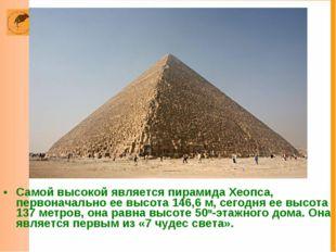 Самой высокой является пирамида Хеопса, первоначально ее высота 146,6 м, сего