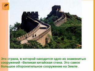 Это страна, в которой находится одно из знаменитых сооружений –Великая китайс