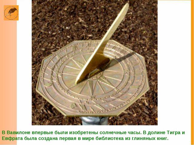 В Вавилоне впервые были изобретены солнечные часы. В долине Тигра и Евфрата б...