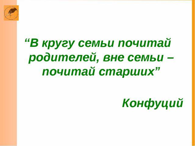 """""""В кругу семьи почитай родителей, вне семьи – почитай старших"""" Конфуций"""