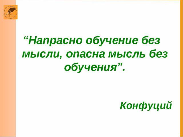 """""""Напрасно обучение без мысли, опасна мысль без обучения"""". Конфуций"""
