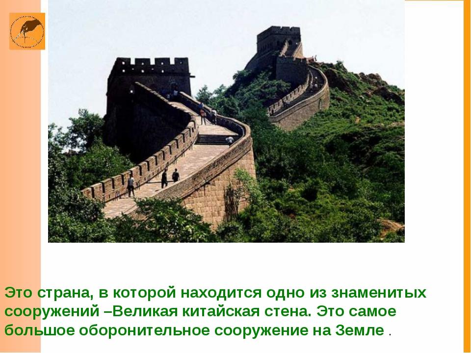 Это страна, в которой находится одно из знаменитых сооружений –Великая китайс...