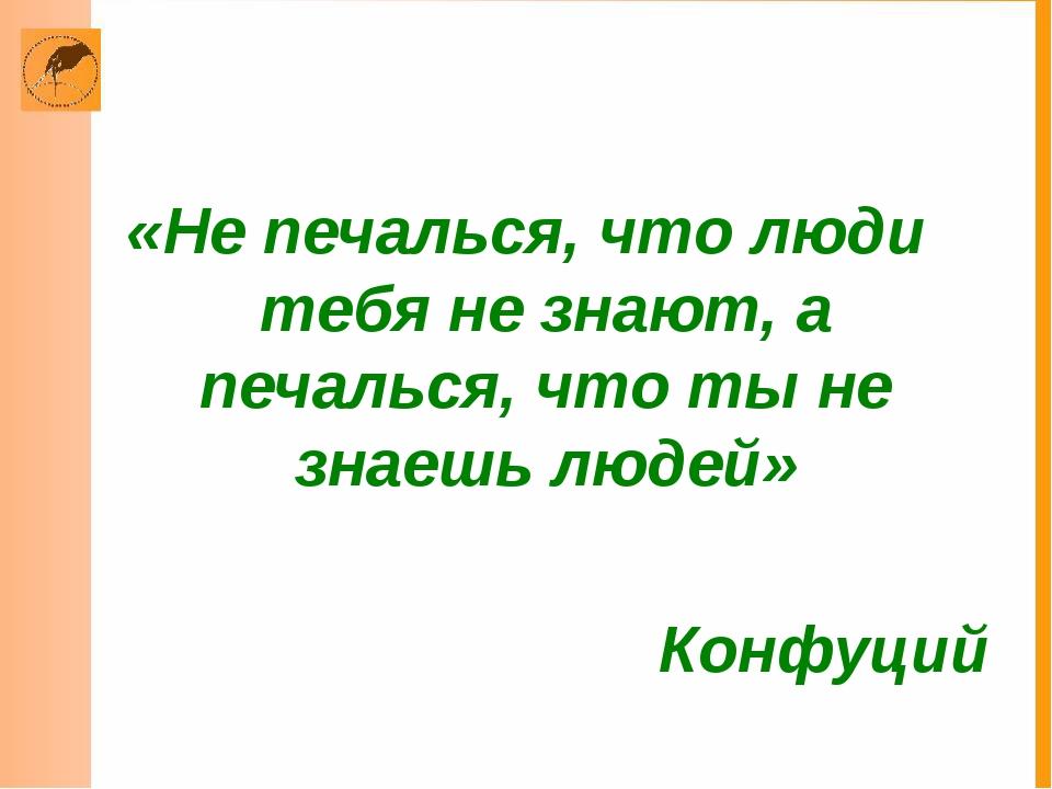 «Не печалься, что люди тебя не знают, а печалься, что ты не знаешь людей» Кон...