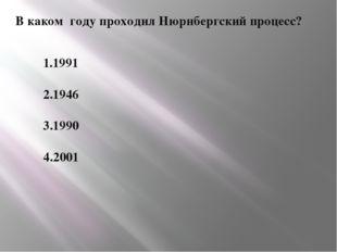 В каком году проходил Нюрнбергский процесс? 1.1991 2.1946 3.1990 4.2001