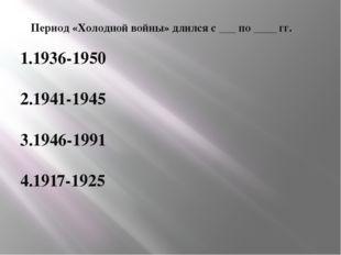 Период «Холодной войны» длился с ___ по ____ гг. 1.1936-1950 2.1941-1945 3.19