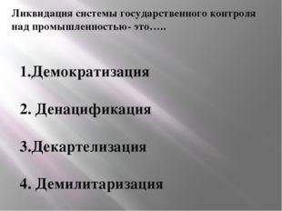 Ликвидация системы государственного контроля над промышленностью- это….. 1.Де