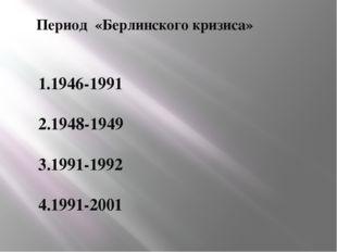 Период «Берлинского кризиса» 1.1946-1991 2.1948-1949 3.1991-1992 4.1991-2001