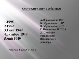 Соотнесите дату с событием 1.1995 2.1952 3.1 окт.1949 4.октябрь 1949 5.май 19