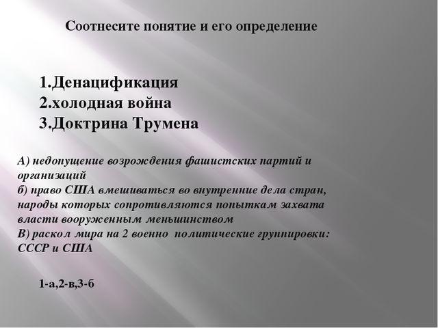 Соотнесите понятие и его определение 1.Денацификация 2.холодная война 3.Доктр...