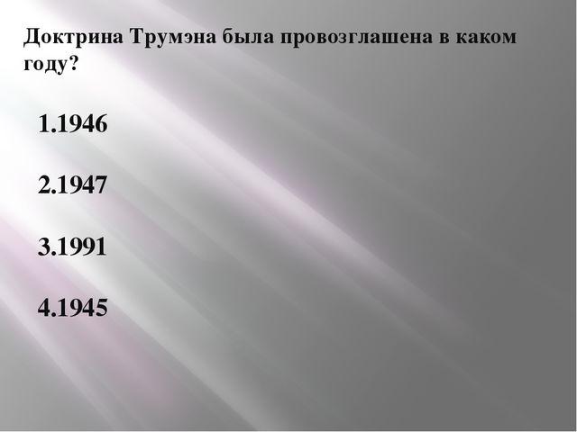 Доктрина Трумэна была провозглашена в каком году? 1.1946 2.1947 3.1991 4.1945