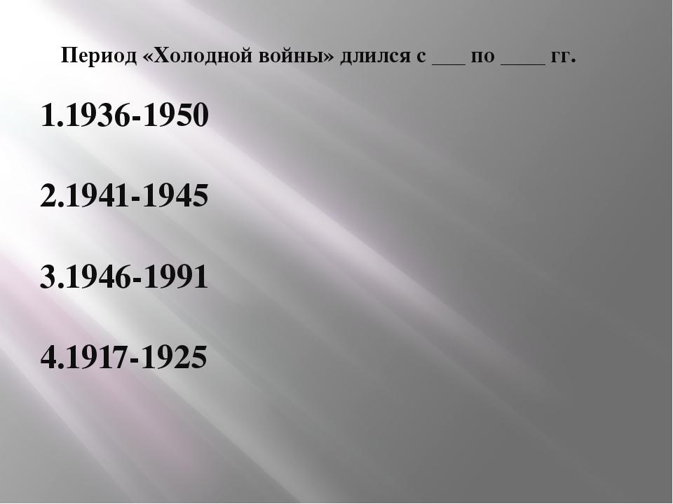Период «Холодной войны» длился с ___ по ____ гг. 1.1936-1950 2.1941-1945 3.19...
