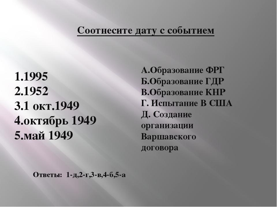 Соотнесите дату с событием 1.1995 2.1952 3.1 окт.1949 4.октябрь 1949 5.май 19...