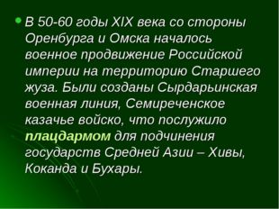 В 50-60 годы XIX века со стороны Оренбурга и Омска началось военное продвижен