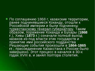 По соглашению 1868 г, казахские территории, ранее подчинявшиеся Коканду, отош