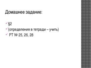 Домашнее задание: §2 (определения в тетради – учить) РТ № 25, 26, 28