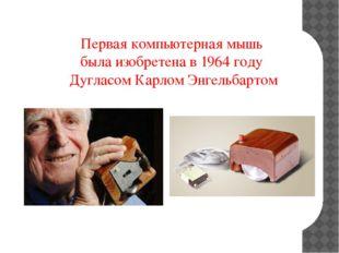 Первая компьютерная мышь была изобретена в 1964 году Дугласом Карлом Энгельб