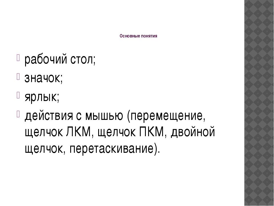 Основные понятия рабочий стол; значок; ярлык; действия с мышью (перемещение,...