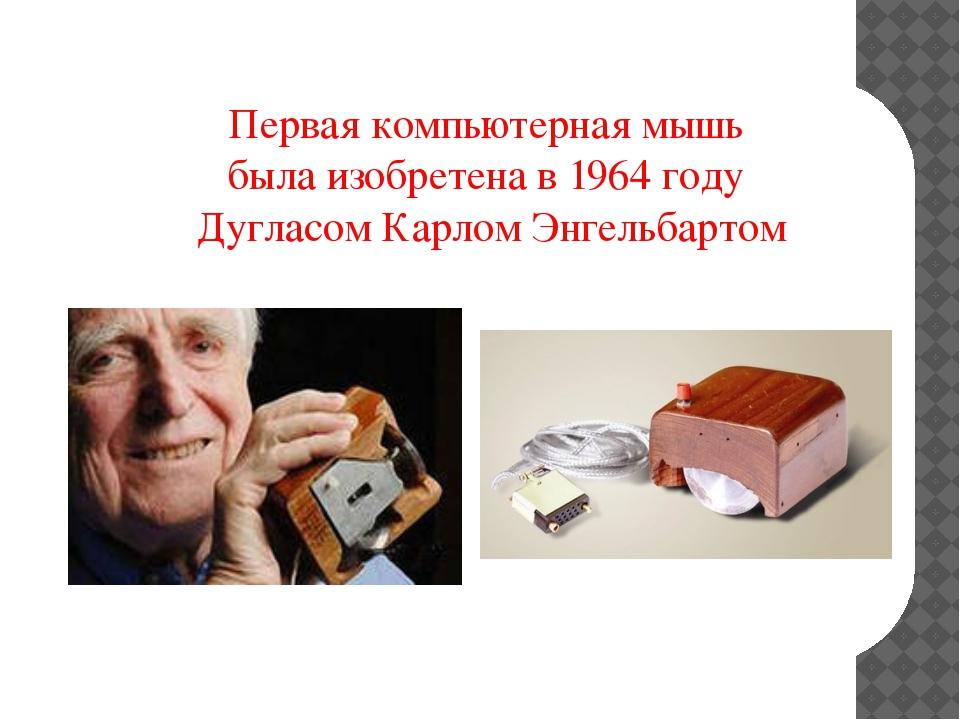 Первая компьютерная мышь была изобретена в 1964 году Дугласом Карлом Энгельб...