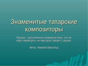 Знаменитые татарские композиторы Музыка - единственный всемирный язык, его не