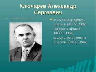 Ключарев Александр Сергеевич (19 февраля 1906 - 30 марта 1972 года.) заслужен