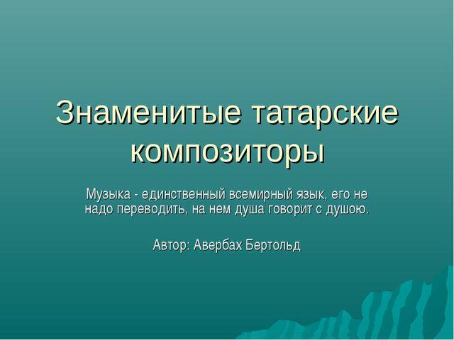 Знаменитые татарские композиторы Музыка - единственный всемирный язык, его не...