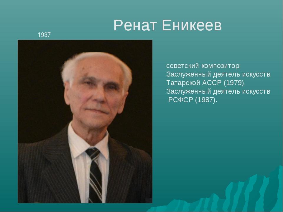 Ренат Еникеев 1937 советский композитор; Заслуженный деятель искусств Татарс...
