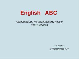 English ABC презентация по английскому языку для 1 класса Учитель : Супыгалие