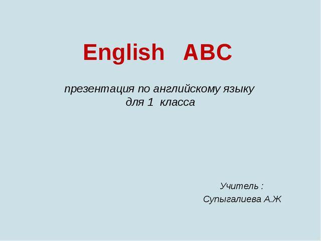 English ABC презентация по английскому языку для 1 класса Учитель : Супыгалие...