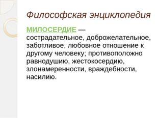 Философская энциклопедия МИЛОСЕРДИЕ—  сострадательное, доброжелательное,