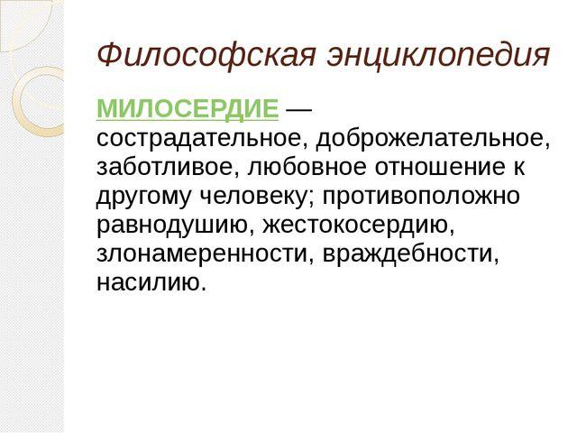 Философская энциклопедия МИЛОСЕРДИЕ—  сострадательное, доброжелательное,...