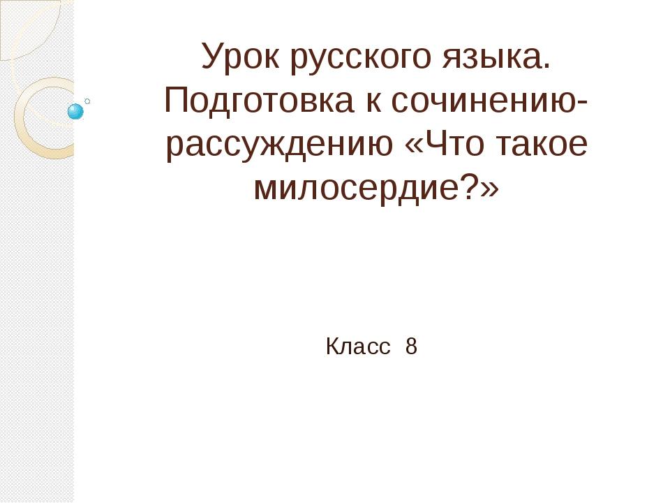 Урок русского языка. Подготовка к сочинению-рассуждению «Что такое милосердие...