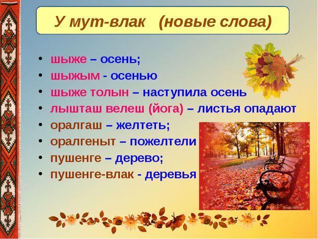 У мут-влак (новые слова) шыже – осень; шыжым - осенью шыже толын – наступила...