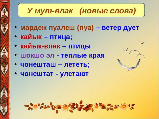 У мут-влак (новые слова) мардеж пуалеш (пуа) – ветер дует кайык – птица; кайы...
