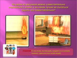 ПОМНИ! Если огонь маленький, накрой его плотной тканью, одеялом или залей вод