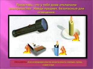 ПРАВИЛО: Для освещения опасно использовать спички, свечи, зажигалки.