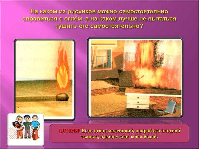 ПОМНИ! Если огонь маленький, накрой его плотной тканью, одеялом или залей вод...