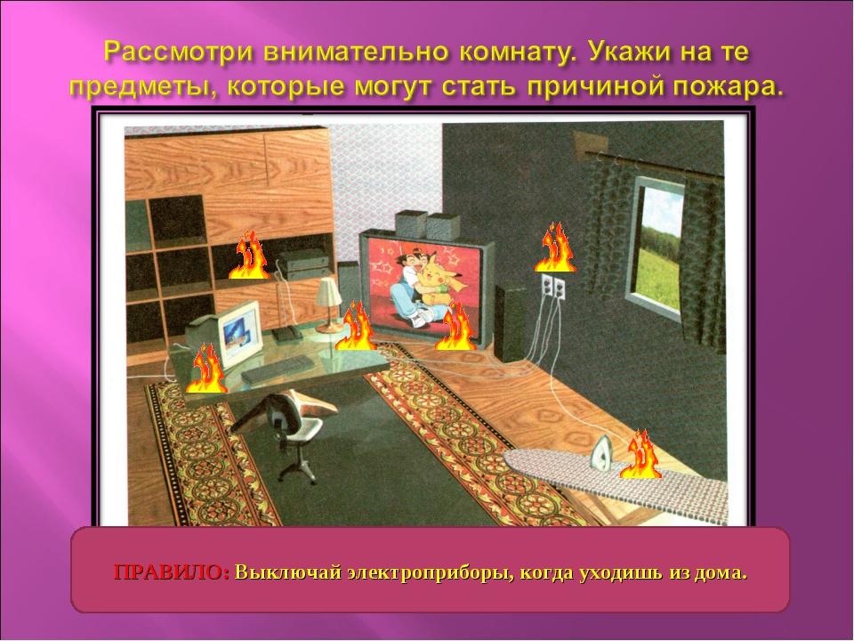 ПРАВИЛО: Выключай электроприборы, когда уходишь из дома.