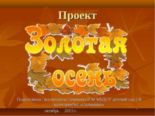 Проект Подготовила : воспитатель Семикина В.М МБДОУ детский сад 2-й категории