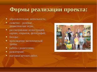 Формы реализации проекта: образовательная деятельность; сюжетно – ролевые , д