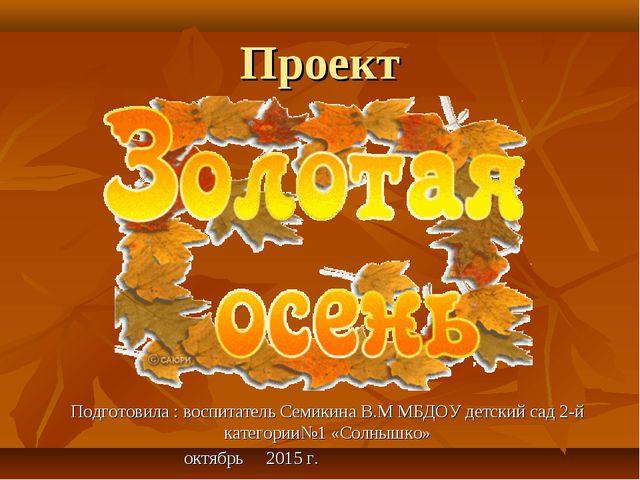 Проект Подготовила : воспитатель Семикина В.М МБДОУ детский сад 2-й категории...