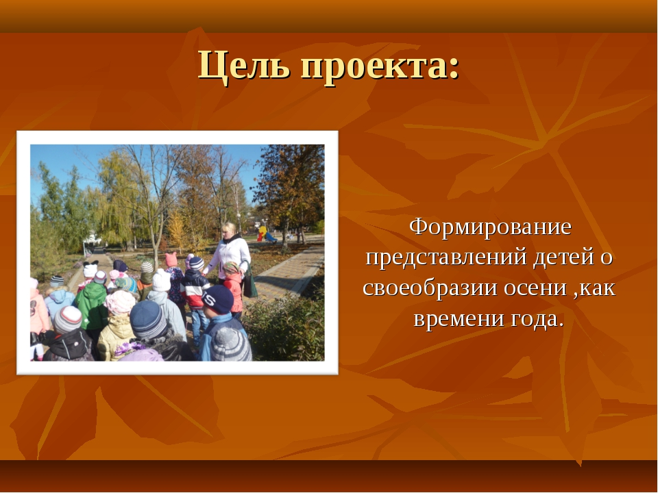 Цель проекта: Формирование представлений детей о своеобразии осени ,как време...