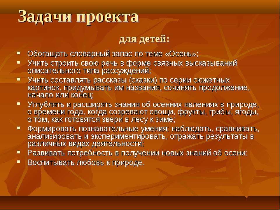 Задачи проекта для детей: Обогащать словарный запас по теме «Осень»; Учить ст...