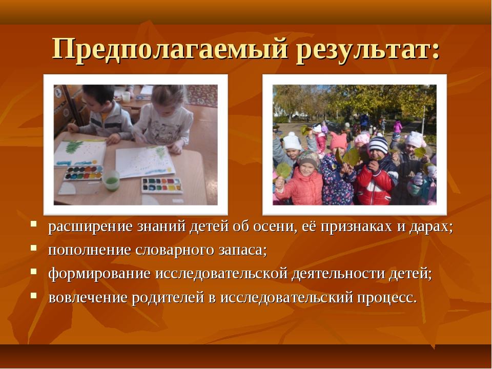 Предполагаемый результат: расширение знаний детей об осени, её признаках и да...